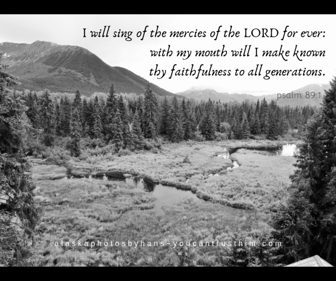 I will sing of the mercies of the LORD for ever_ with my mouth will I make known thy faithfulness to all generations.