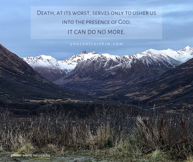 Death, at its worst, serves only to usher us into the presence of God; it can do no more.