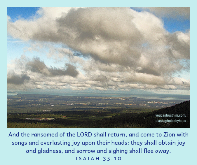 And the ransomed of the LORD shall return,and come to Zion with songsand everlasting joy upon their heads_they shall obtain joy and gladness,and sorrow and sighing shall flee away.